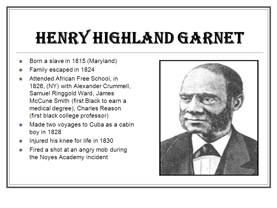 HENRY HIGHLAND GARNET Born a slave in 1815 (Maryland)