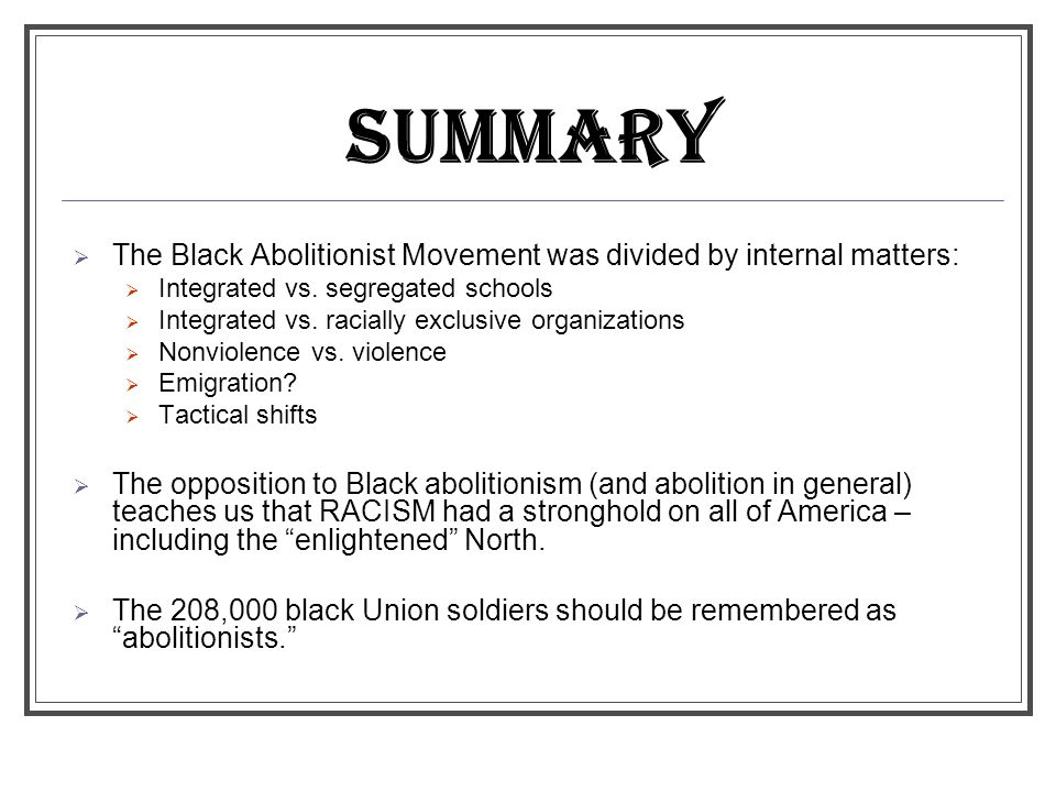 SUMMARY The Black Abolitionist Movement was divided by internal matters: Integrated vs. segregated schools.