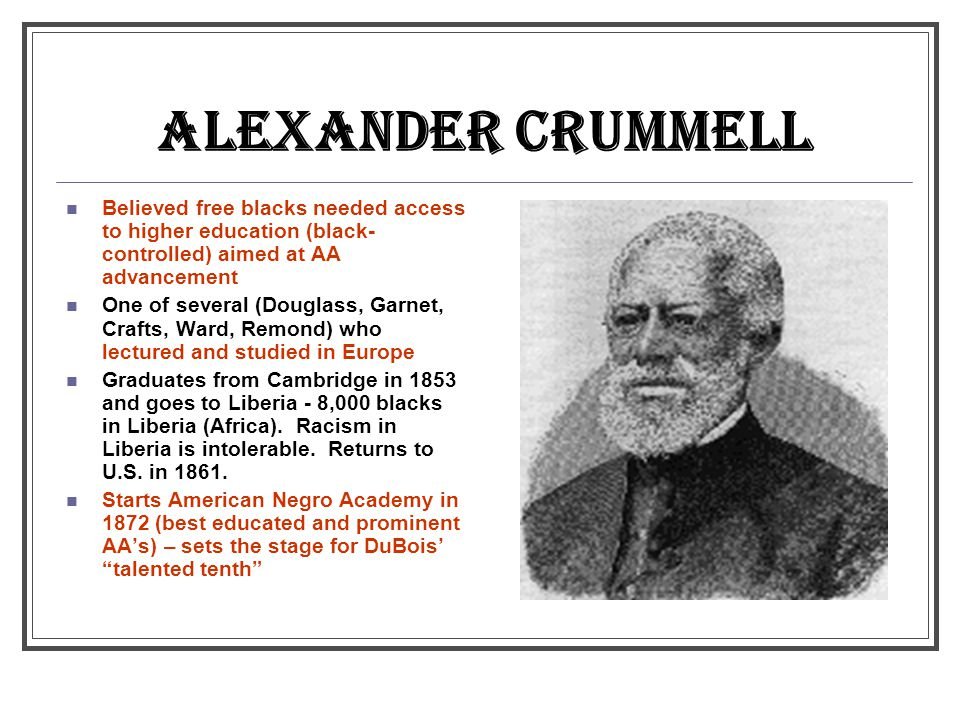 ALEXANDER CRUMMELL Believed free blacks needed access to higher education (black-controlled) aimed at AA advancement.