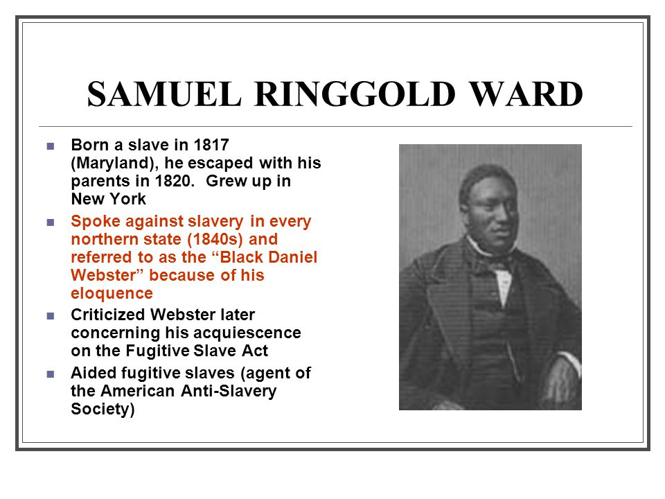 SAMUEL RINGGOLD WARD Born a slave in 1817 (Maryland), he escaped with his parents in 1820. Grew up in New York.