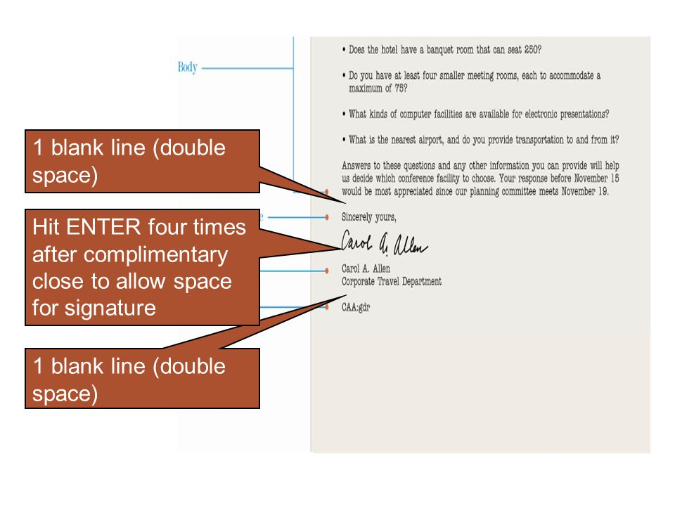 1 blank line (double space) Hit ENTER four times after complimentary close to allow space for signature.