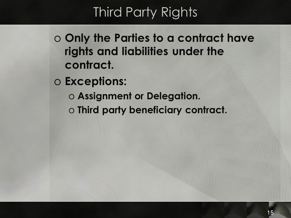 Third Party Rights Only the Parties to a contract have rights and liabilities under the contract. Exceptions: