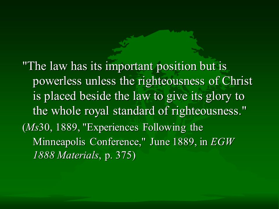The law has its important position but is powerless unless the righteousness of Christ is placed beside the law to give its glory to the whole royal standard of righteousness.