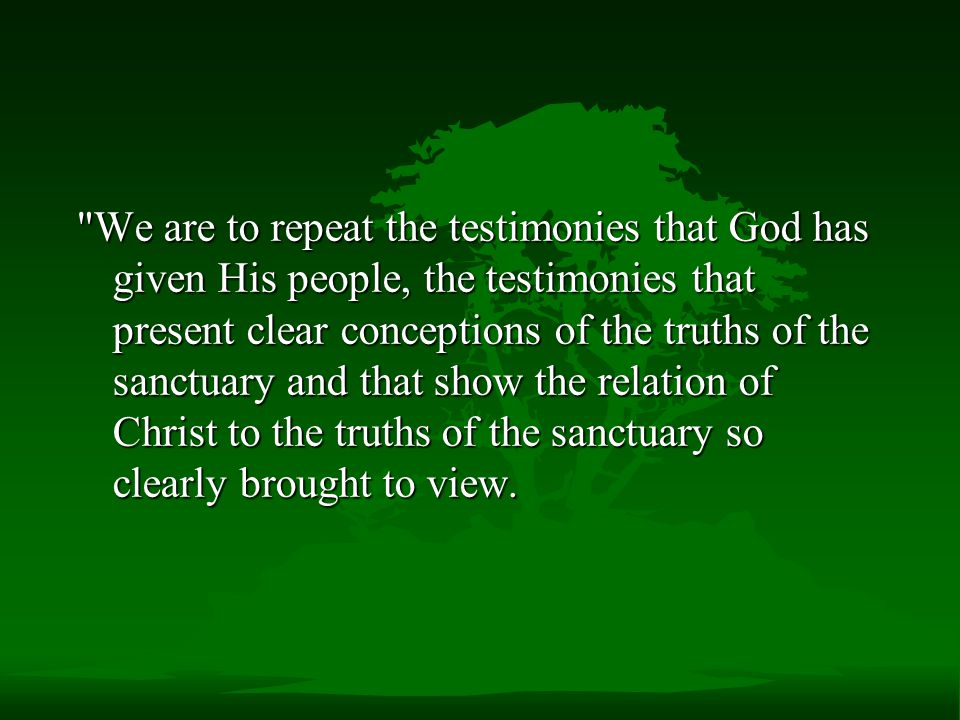 We are to repeat the testimonies that God has given His people, the testimonies that present clear conceptions of the truths of the sanctuary and that show the relation of Christ to the truths of the sanctuary so clearly brought to view.