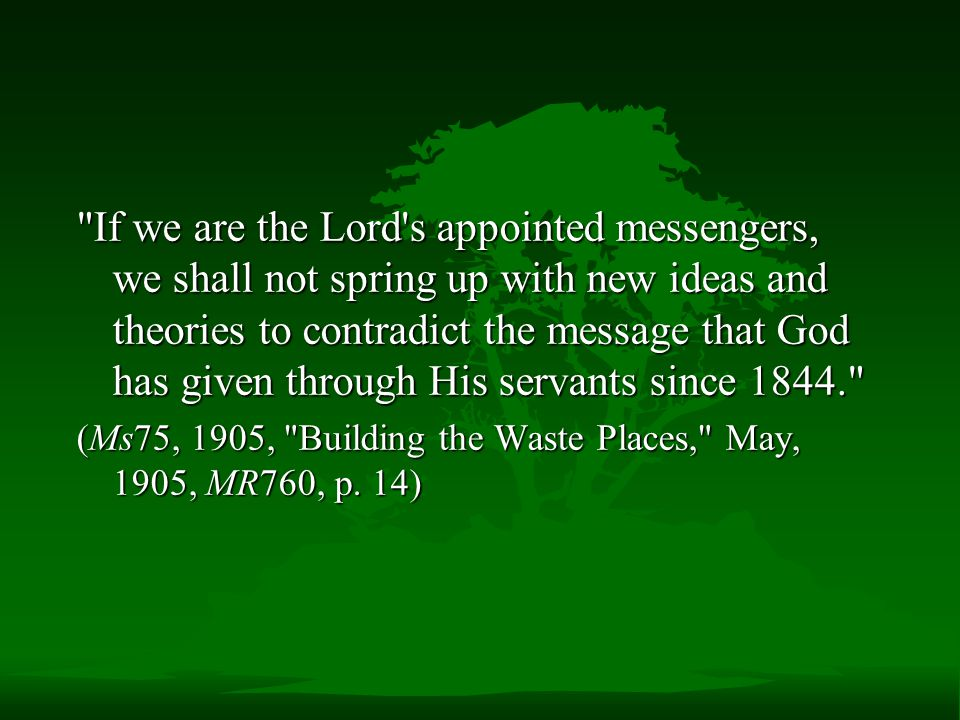 If we are the Lord s appointed messengers, we shall not spring up with new ideas and theories to contradict the message that God has given through His servants since 1844.