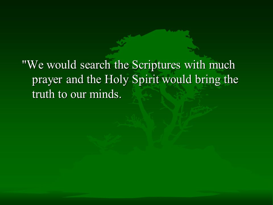 We would search the Scriptures with much prayer and the Holy Spirit would bring the truth to our minds.