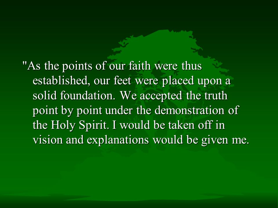 As the points of our faith were thus established, our feet were placed upon a solid foundation.