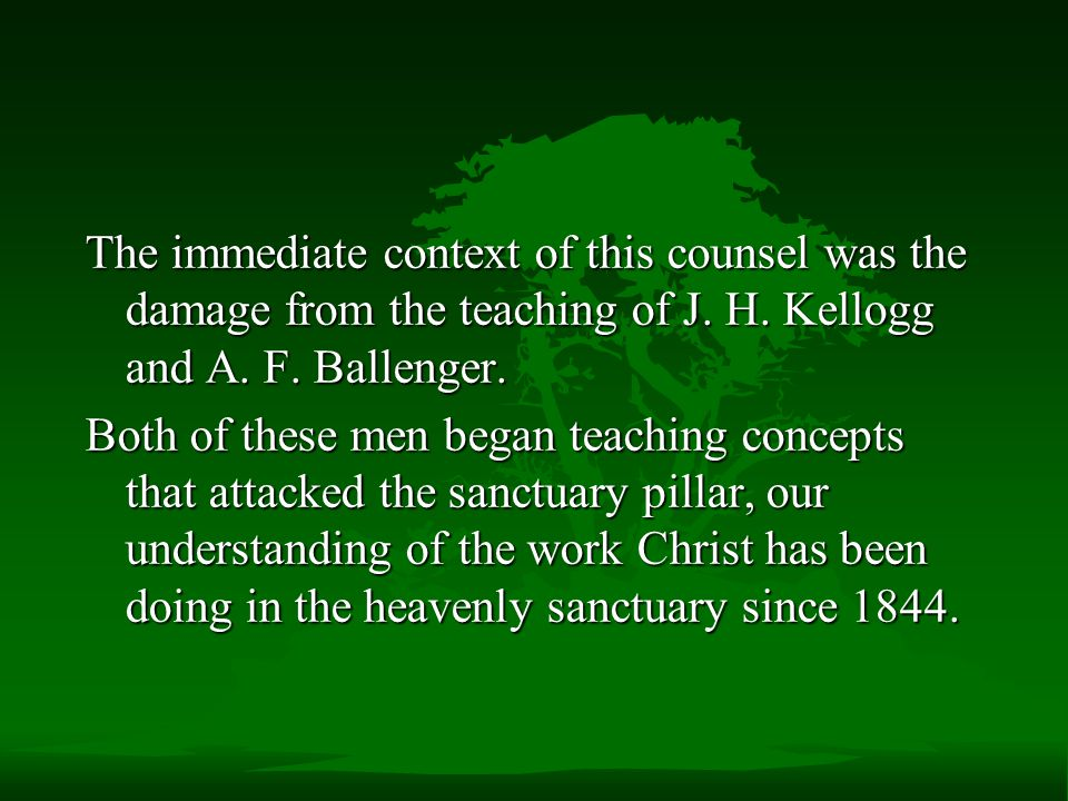 The immediate context of this counsel was the damage from the teaching of J. H. Kellogg and A. F. Ballenger.