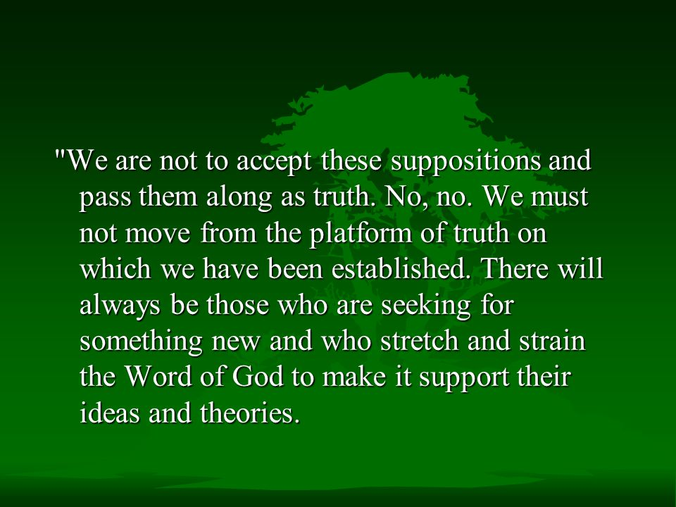 We are not to accept these suppositions and pass them along as truth