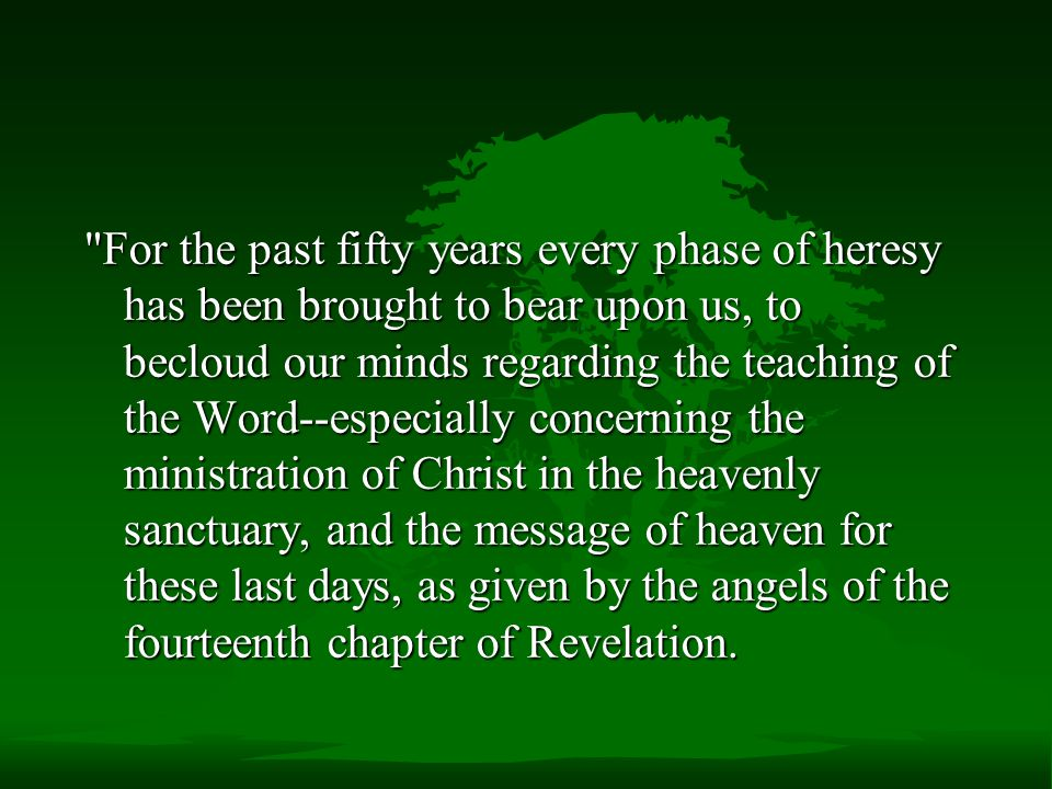 For the past fifty years every phase of heresy has been brought to bear upon us, to becloud our minds regarding the teaching of the Word--especially concerning the ministration of Christ in the heavenly sanctuary, and the message of heaven for these last days, as given by the angels of the fourteenth chapter of Revelation.