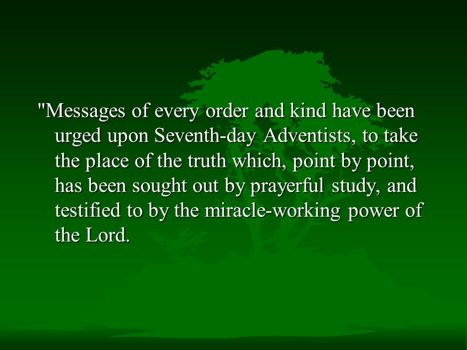 Messages of every order and kind have been urged upon Seventh-day Adventists, to take the place of the truth which, point by point, has been sought out by prayerful study, and testified to by the miracle-working power of the Lord.