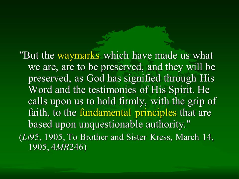 But the waymarks which have made us what we are, are to be preserved, and they will be preserved, as God has signified through His Word and the testimonies of His Spirit. He calls upon us to hold firmly, with the grip of faith, to the fundamental principles that are based upon unquestionable authority.