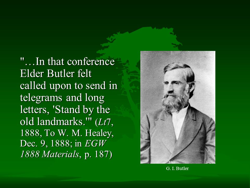 …In that conference Elder Butler felt called upon to send in telegrams and long letters, Stand by the old landmarks. (Lt7, 1888, To W. M. Healey, Dec. 9, 1888; in EGW 1888 Materials, p. 187)