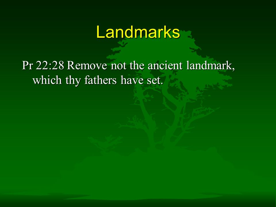 Landmarks Pr 22:28 Remove not the ancient landmark, which thy fathers have set.