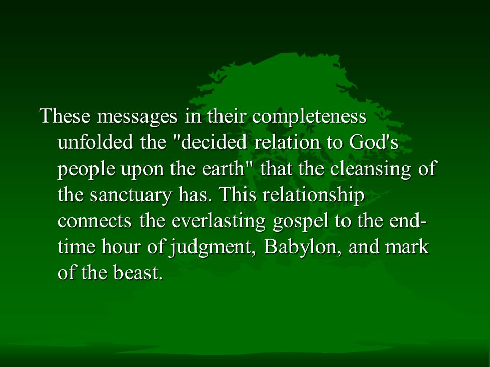 These messages in their completeness unfolded the decided relation to God s people upon the earth that the cleansing of the sanctuary has.