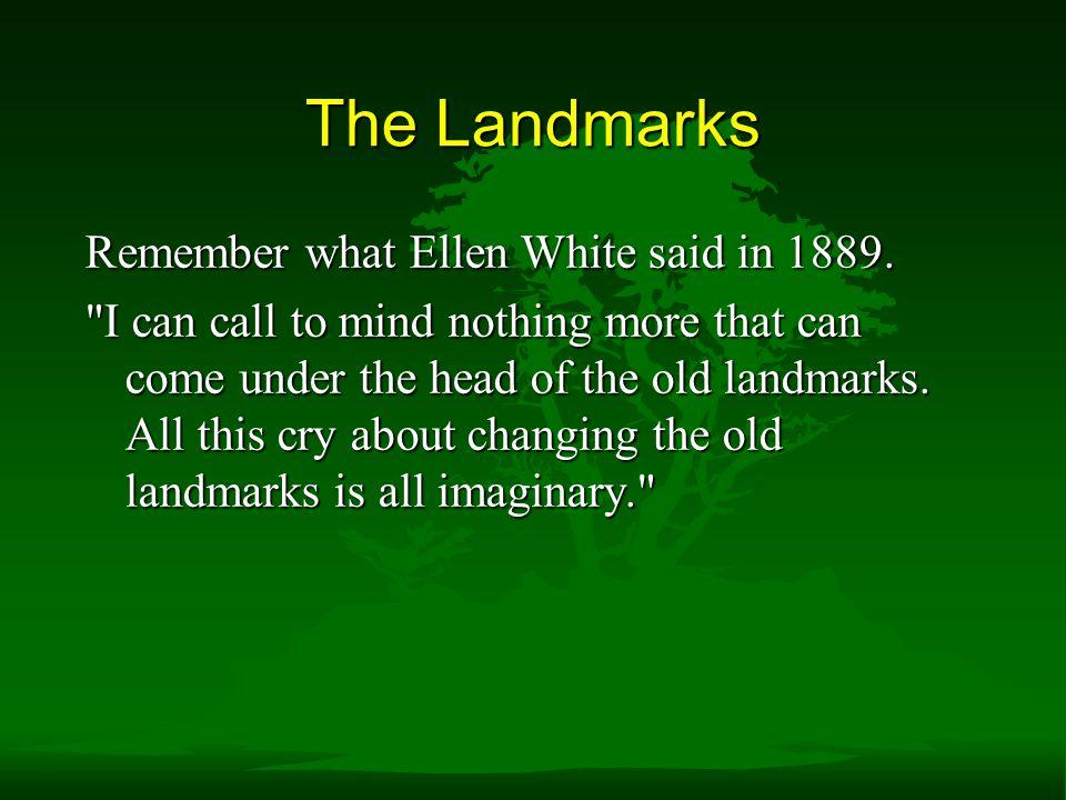 The Landmarks Remember what Ellen White said in 1889.