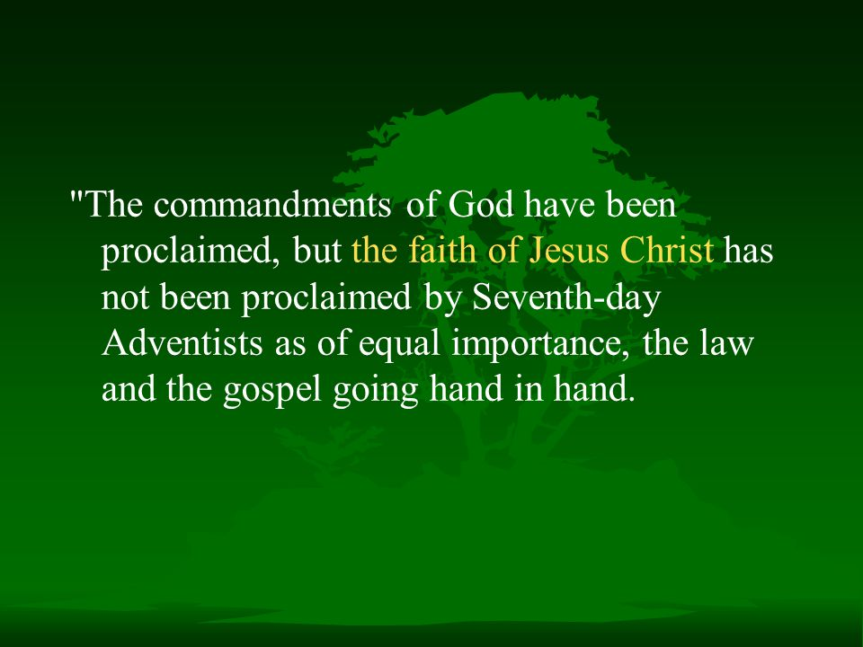 The commandments of God have been proclaimed, but the faith of Jesus Christ has not been proclaimed by Seventh-day Adventists as of equal importance, the law and the gospel going hand in hand.
