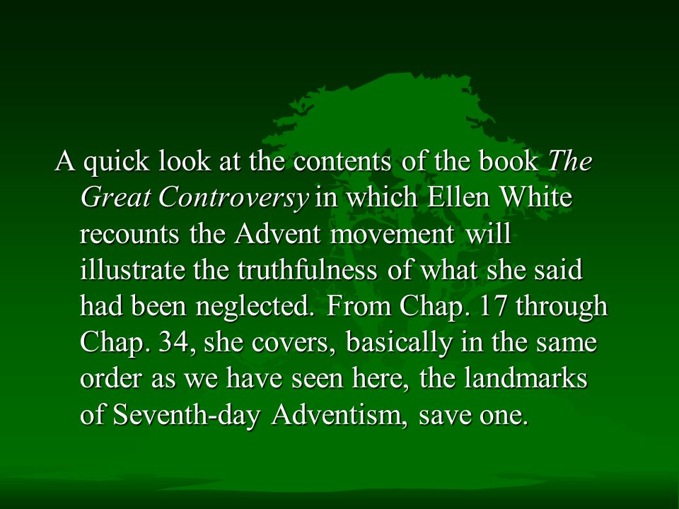 A quick look at the contents of the book The Great Controversy in which Ellen White recounts the Advent movement will illustrate the truthfulness of what she said had been neglected.