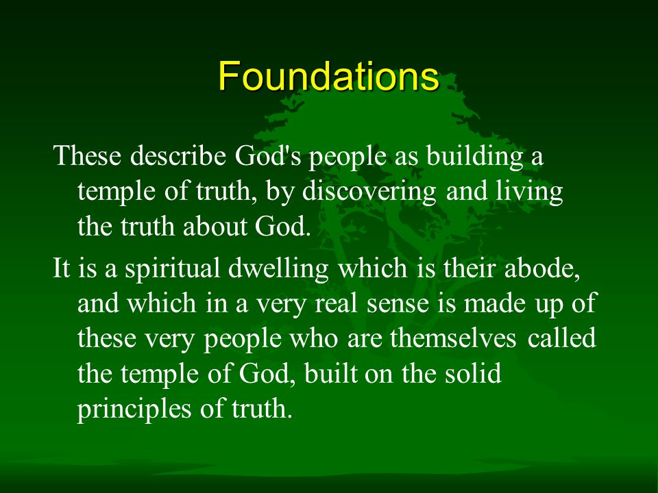 Foundations These describe God s people as building a temple of truth, by discovering and living the truth about God.
