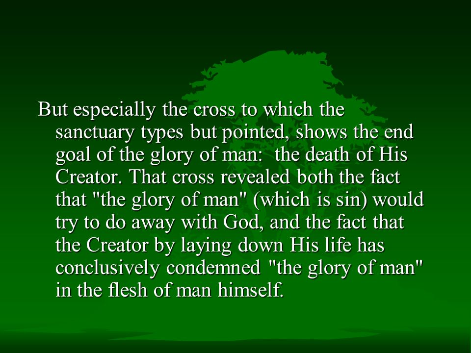 But especially the cross to which the sanctuary types but pointed, shows the end goal of the glory of man: the death of His Creator.