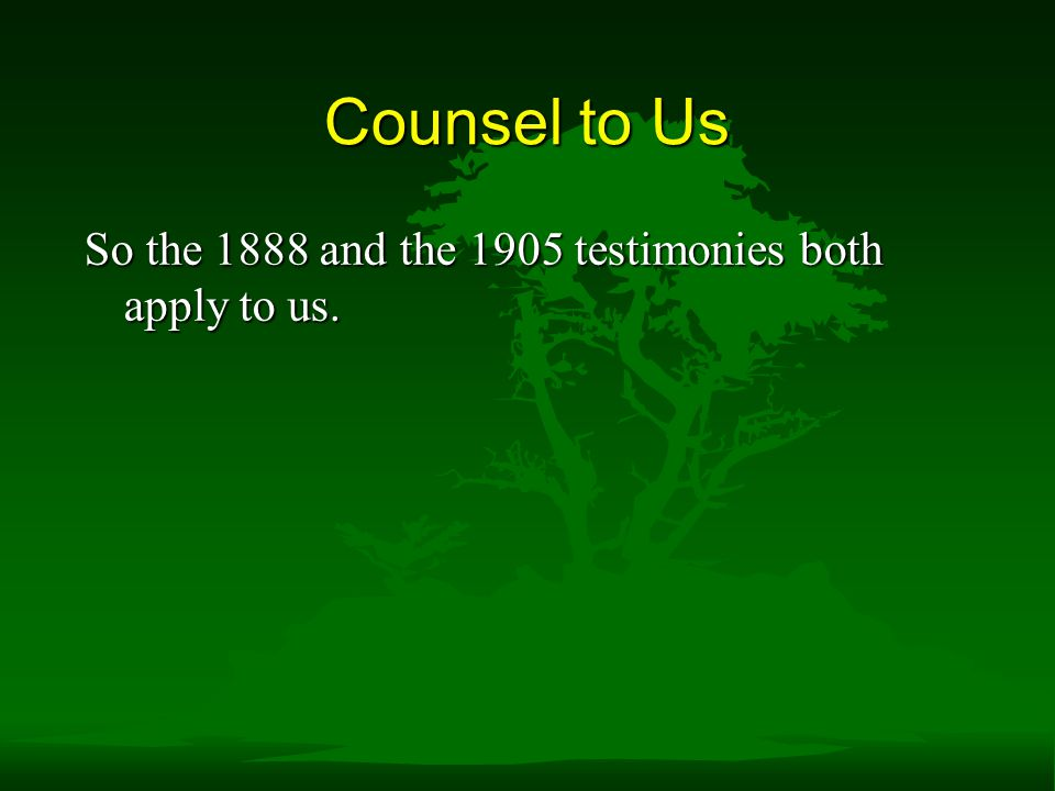 Counsel to Us So the 1888 and the 1905 testimonies both apply to us.