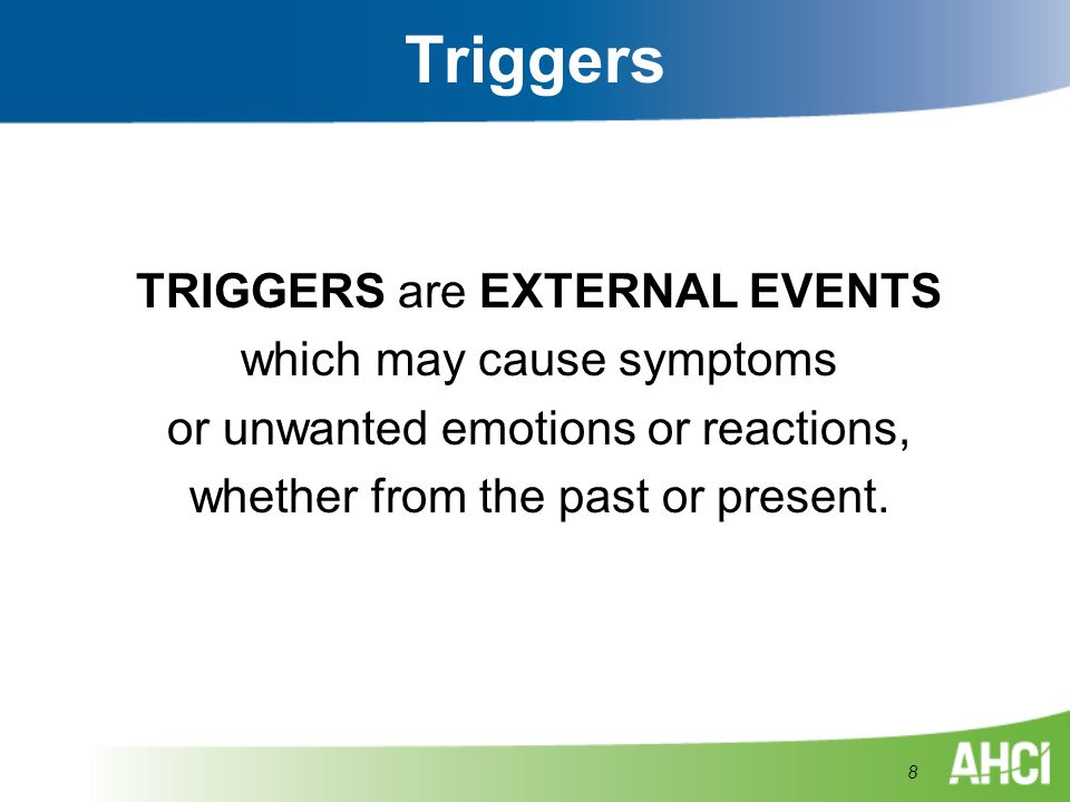 Triggers TRIGGERS are EXTERNAL EVENTS which may cause symptoms