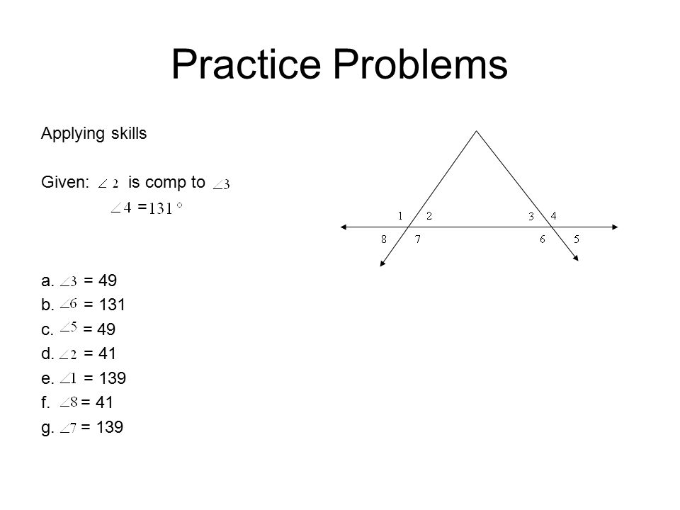 Practice Problems Applying skills Given: is comp to = a. = 49 b. = 131