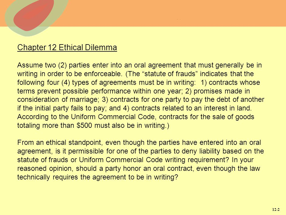 Chapter 12 Ethical Dilemma Assume two (2) parties enter into an oral agreement that must generally be in writing in order to be enforceable. (The statute of frauds indicates that the following four (4) types of agreements must be in writing: 1) contracts whose terms prevent possible performance within one year; 2) promises made in consideration of marriage; 3) contracts for one party to pay the debt of another if the initial party fails to pay; and 4) contracts related to an interest in land. According to the Uniform Commercial Code, contracts for the sale of goods totaling more than $500 must also be in writing.) From an ethical standpoint, even though the parties have entered into an oral agreement, is it permissible for one of the parties to deny liability based on the statute of frauds or Uniform Commercial Code writing requirement In your reasoned opinion, should a party honor an oral contract, even though the law technically requires the agreement to be in writing