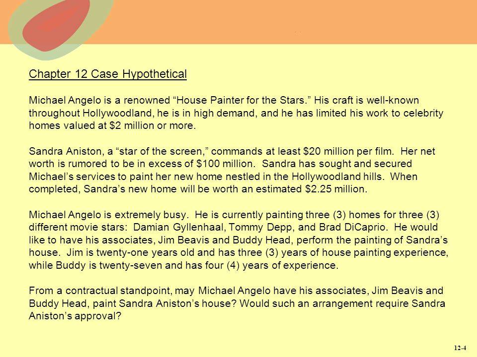 Chapter 12 Case Hypothetical Michael Angelo is a renowned House Painter for the Stars. His craft is well-known throughout Hollywoodland, he is in high demand, and he has limited his work to celebrity homes valued at $2 million or more. Sandra Aniston, a star of the screen, commands at least $20 million per film. Her net worth is rumored to be in excess of $100 million. Sandra has sought and secured Michael's services to paint her new home nestled in the Hollywoodland hills. When completed, Sandra's new home will be worth an estimated $2.25 million. Michael Angelo is extremely busy. He is currently painting three (3) homes for three (3) different movie stars: Damian Gyllenhaal, Tommy Depp, and Brad DiCaprio. He would like to have his associates, Jim Beavis and Buddy Head, perform the painting of Sandra's house. Jim is twenty-one years old and has three (3) years of house painting experience, while Buddy is twenty-seven and has four (4) years of experience. From a contractual standpoint, may Michael Angelo have his associates, Jim Beavis and Buddy Head, paint Sandra Aniston's house Would such an arrangement require Sandra Aniston's approval