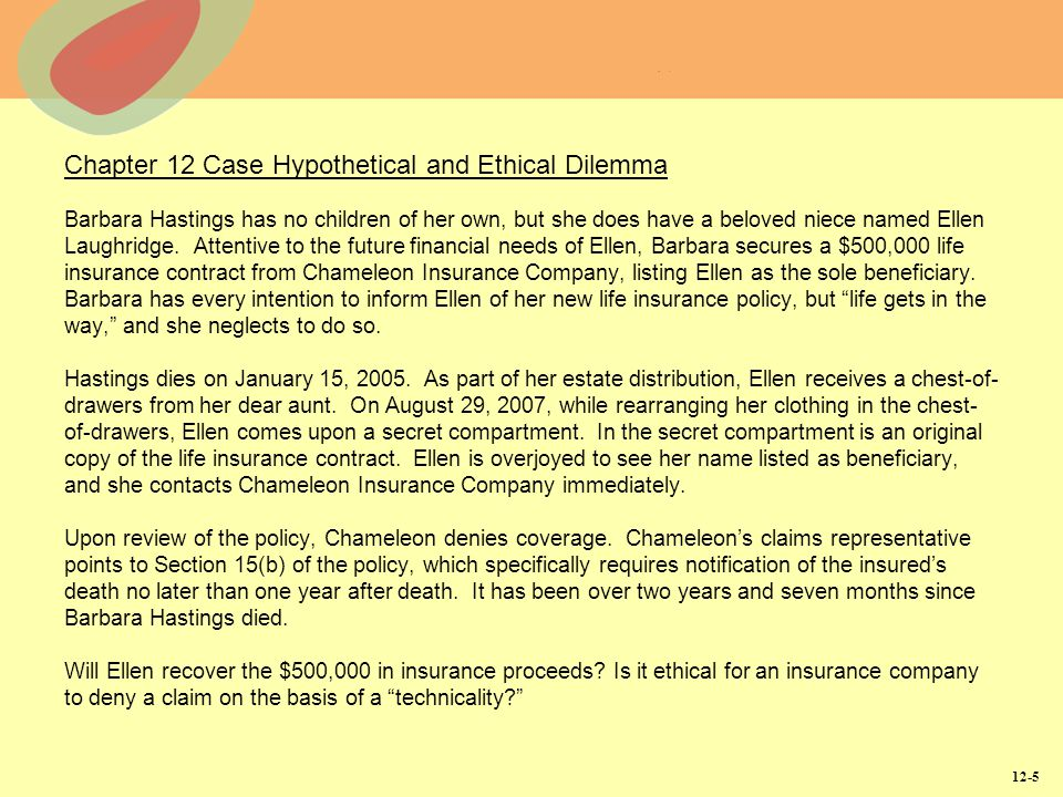 Chapter 12 Case Hypothetical and Ethical Dilemma Barbara Hastings has no children of her own, but she does have a beloved niece named Ellen Laughridge. Attentive to the future financial needs of Ellen, Barbara secures a $500,000 life insurance contract from Chameleon Insurance Company, listing Ellen as the sole beneficiary. Barbara has every intention to inform Ellen of her new life insurance policy, but life gets in the way, and she neglects to do so. Hastings dies on January 15, 2005. As part of her estate distribution, Ellen receives a chest-of-drawers from her dear aunt. On August 29, 2007, while rearranging her clothing in the chest-of-drawers, Ellen comes upon a secret compartment. In the secret compartment is an original copy of the life insurance contract. Ellen is overjoyed to see her name listed as beneficiary, and she contacts Chameleon Insurance Company immediately. Upon review of the policy, Chameleon denies coverage. Chameleon's claims representative points to Section 15(b) of the policy, which specifically requires notification of the insured's death no later than one year after death. It has been over two years and seven months since Barbara Hastings died. Will Ellen recover the $500,000 in insurance proceeds Is it ethical for an insurance company to deny a claim on the basis of a technicality