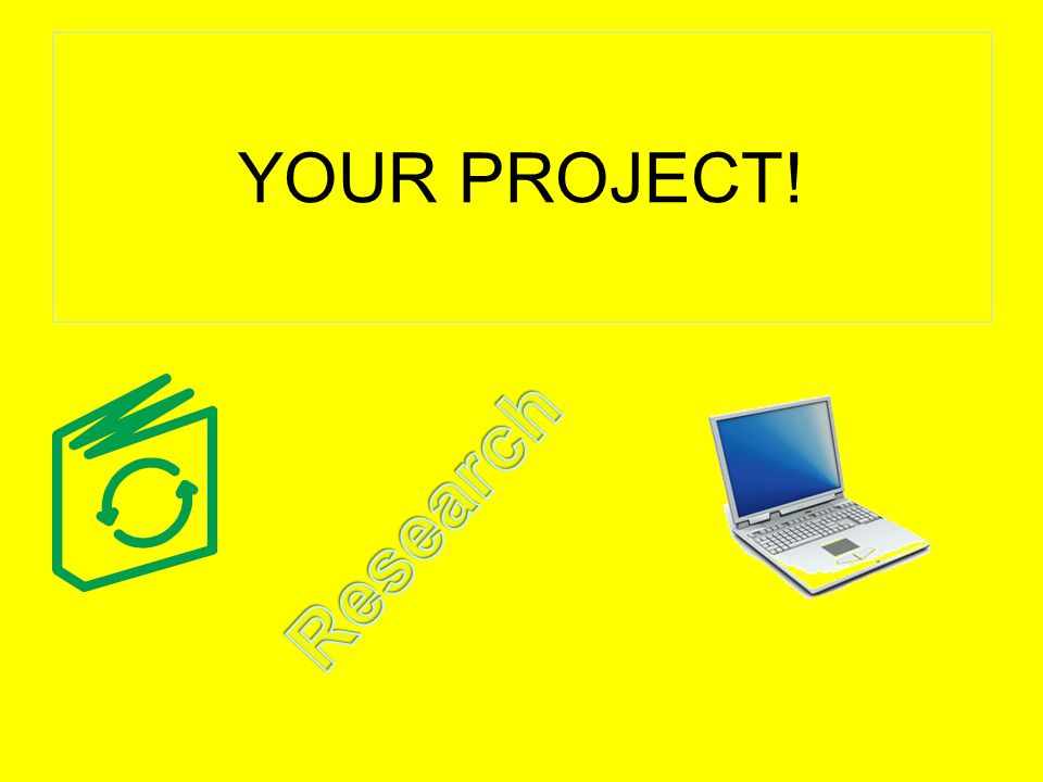 YOUR PROJECT! Research