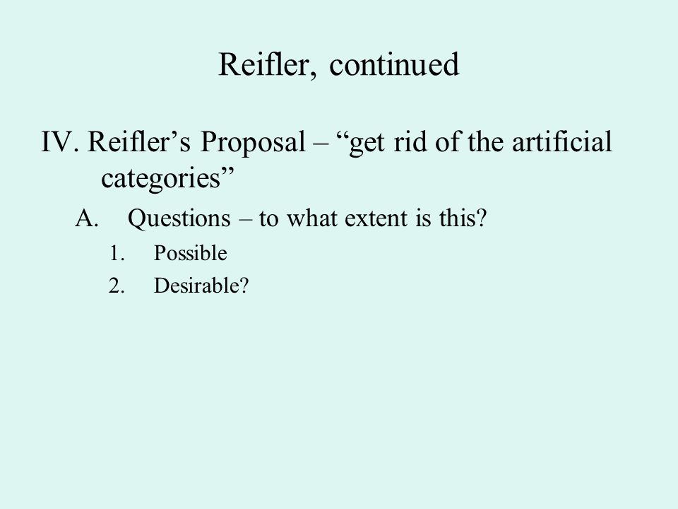 Reifler, continued IV. Reifler's Proposal – get rid of the artificial categories Questions – to what extent is this