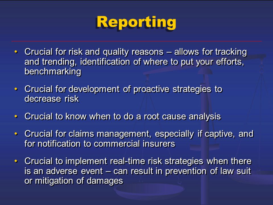 Reporting Crucial for risk and quality reasons – allows for tracking and trending, identification of where to put your efforts, benchmarking.