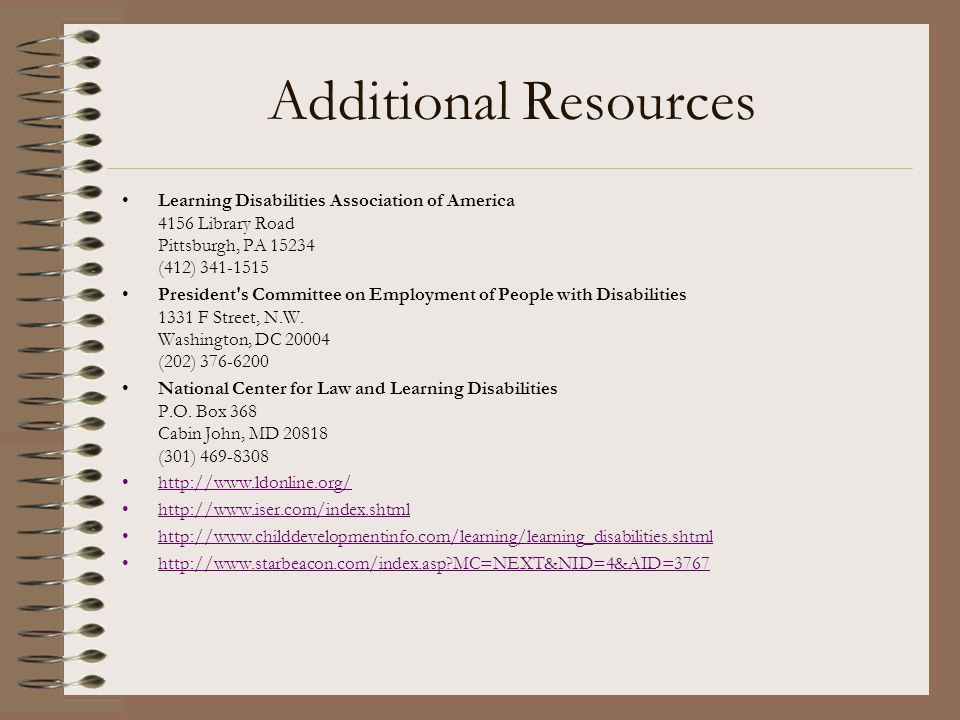 Additional Resources Learning Disabilities Association of America 4156 Library Road Pittsburgh, PA 15234 (412) 341-1515.