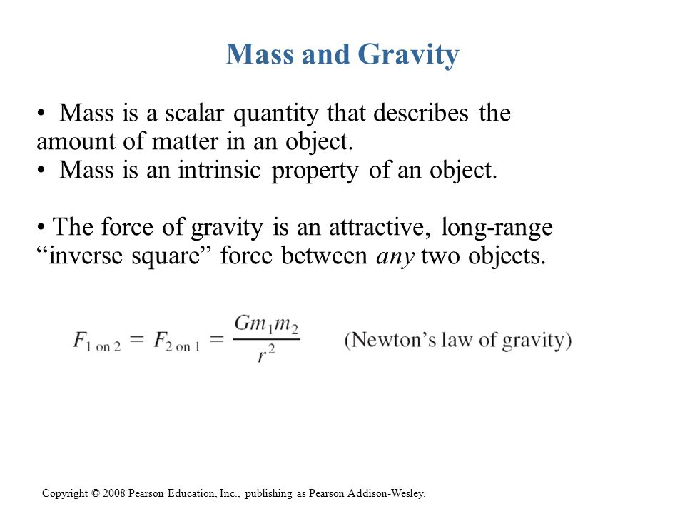 Mass and Gravity Mass is a scalar quantity that describes the amount of matter in an object. Mass is an intrinsic property of an object.