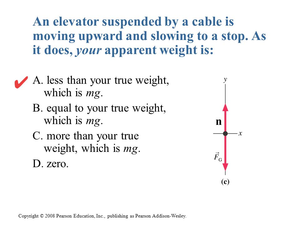 An elevator suspended by a cable is moving upward and slowing to a stop. As it does, your apparent weight is: