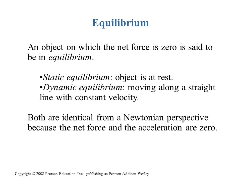 Equilibrium An object on which the net force is zero is said to be in equilibrium. Static equilibrium: object is at rest.