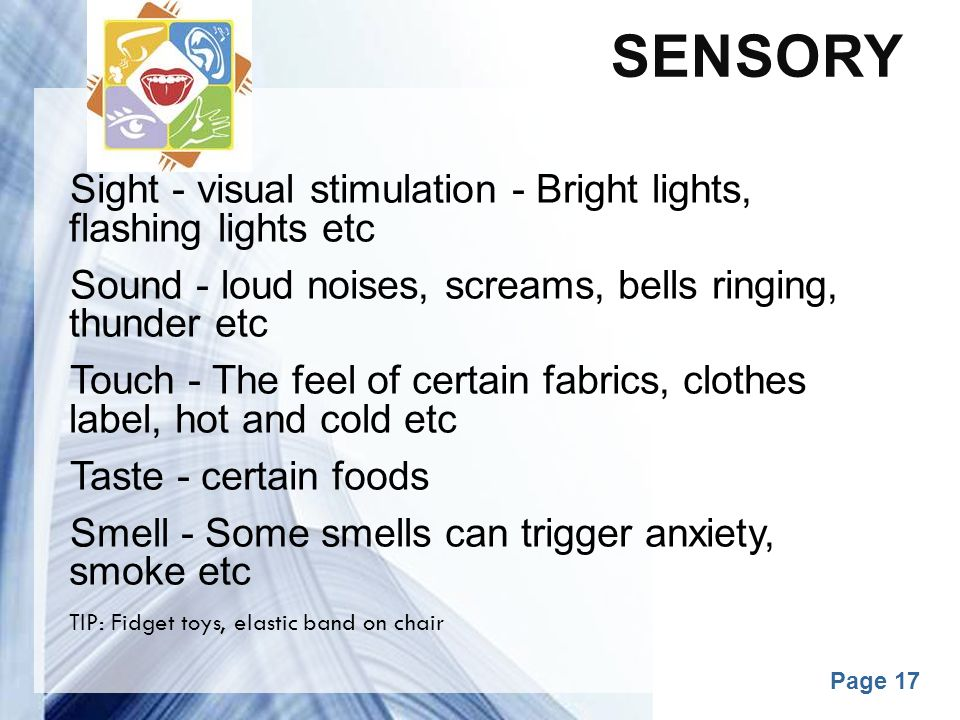 Sensory Sight - visual stimulation - Bright lights, flashing lights etc. Sound - loud noises, screams, bells ringing, thunder etc.