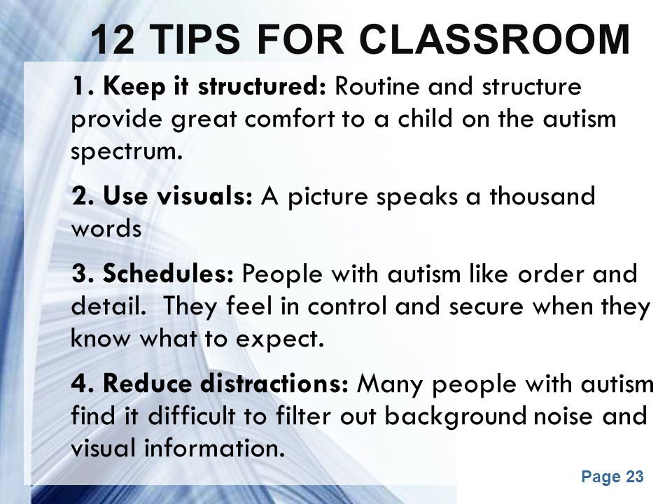 12 tips for classroom 1. Keep it structured: Routine and structure provide great comfort to a child on the autism spectrum.