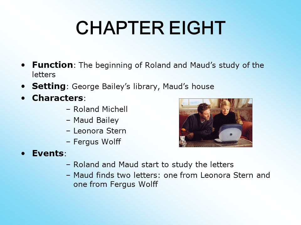 CHAPTER EIGHT Function: The beginning of Roland and Maud's study of the letters. Setting: George Bailey's library, Maud's house.