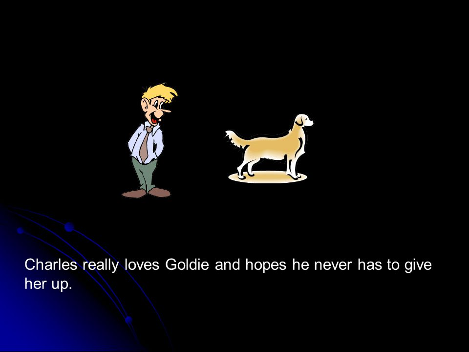 Charles really loves Goldie and hopes he never has to give her up.
