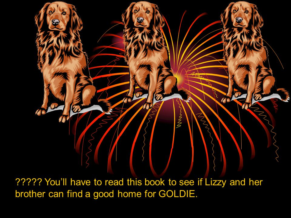 You'll have to read this book to see if Lizzy and her brother can find a good home for GOLDIE.