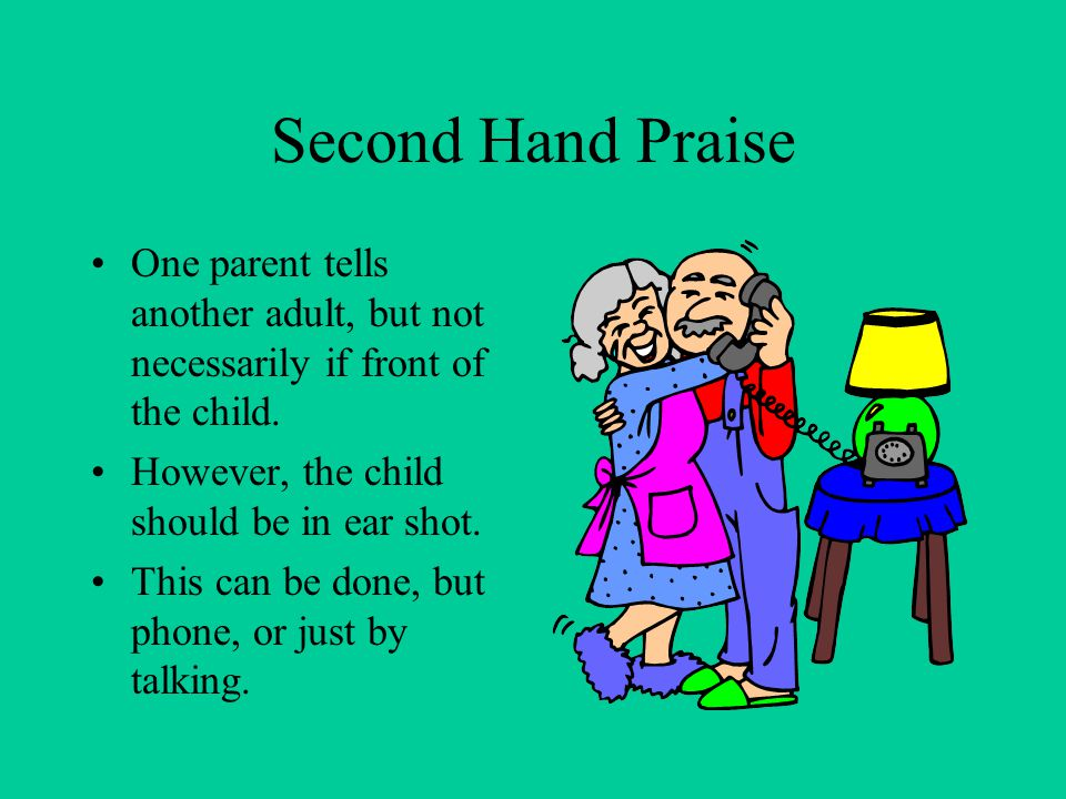 Second Hand Praise One parent tells another adult, but not necessarily if front of the child. However, the child should be in ear shot.
