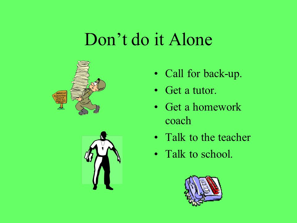 Don't do it Alone Call for back-up. Get a tutor. Get a homework coach