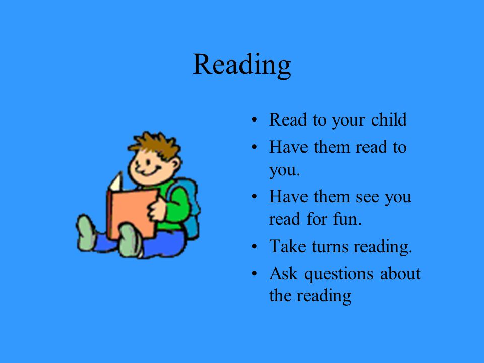 Reading Read to your child Have them read to you.