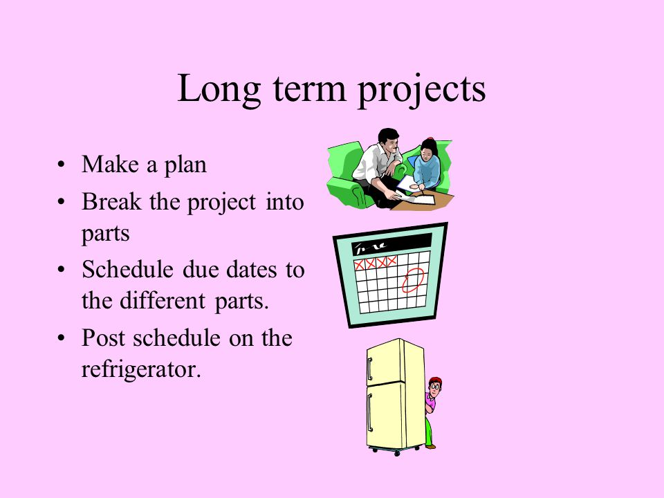 Long term projects Make a plan Break the project into parts