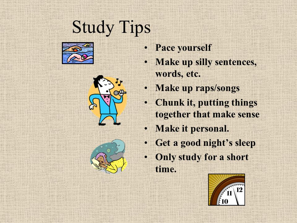 Study Tips Pace yourself Make up silly sentences, words, etc.