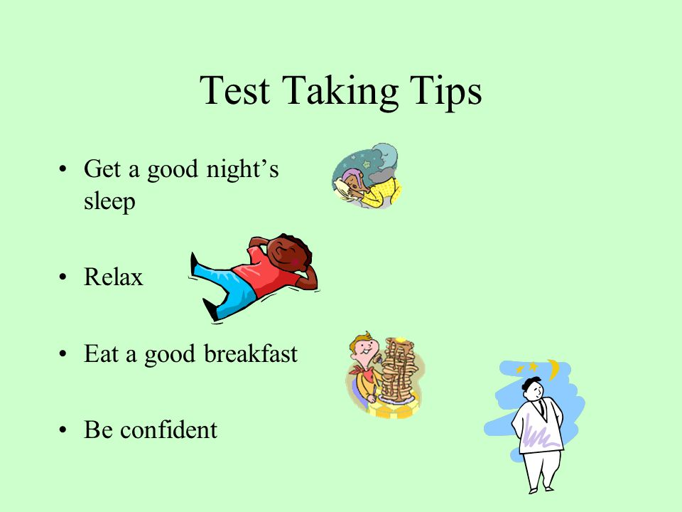 Test Taking Tips Get a good night's sleep Relax Eat a good breakfast