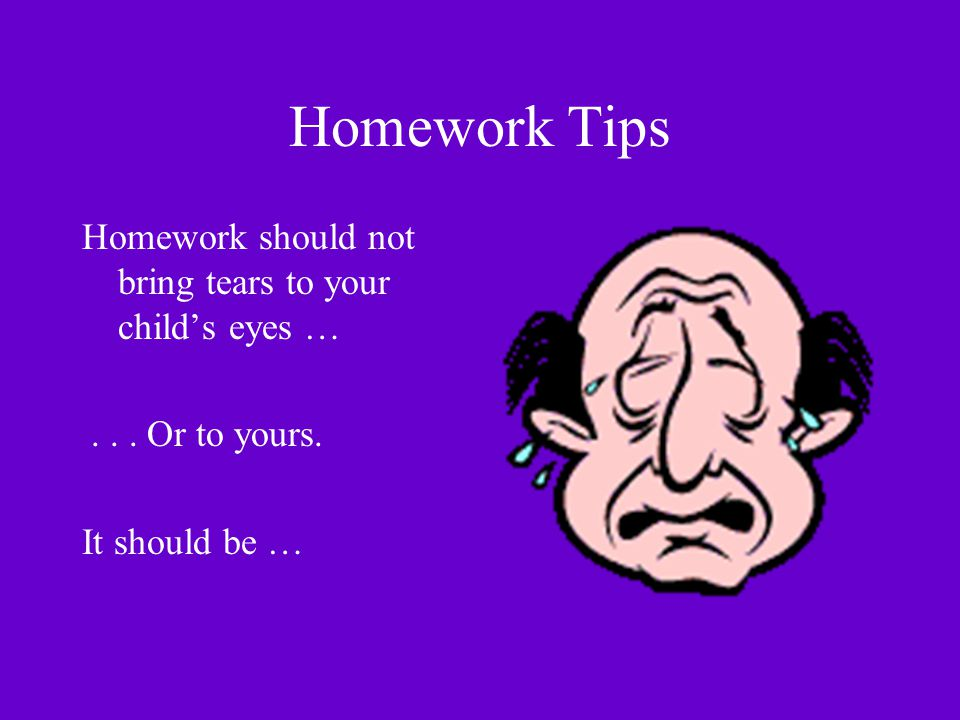 Homework Tips Homework should not bring tears to your child's eyes …