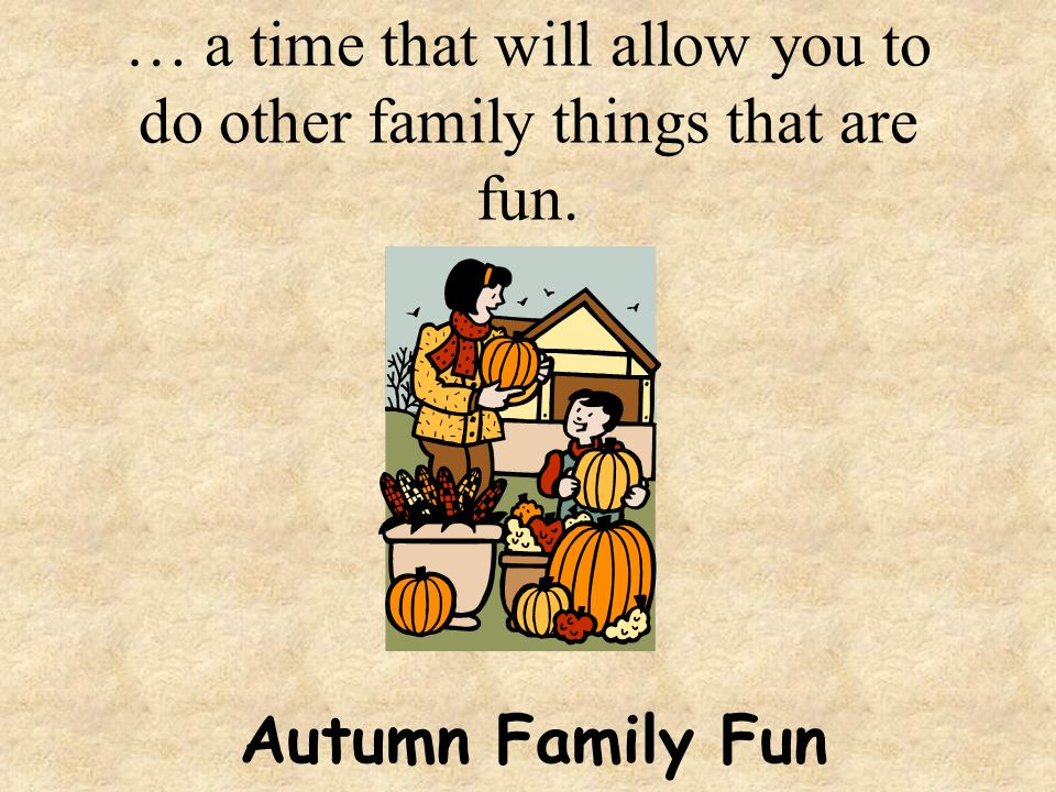 … a time that will allow you to do other family things that are fun.